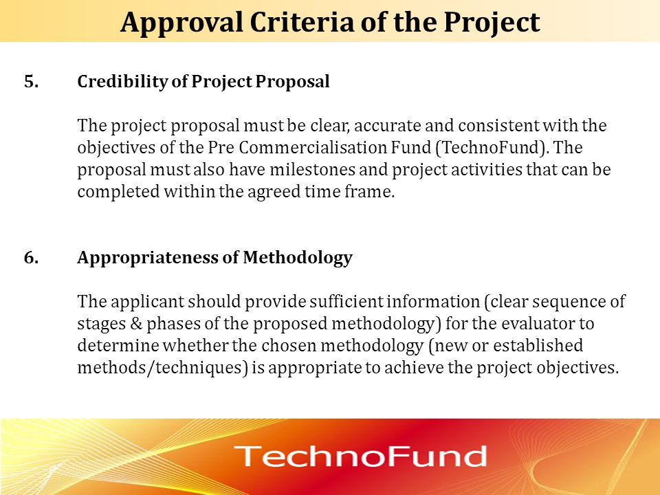 5.Credibility of Project Proposal The project proposal must be clear, accurate and consistent with the objectives of the Pre Commercialisation Fund (T