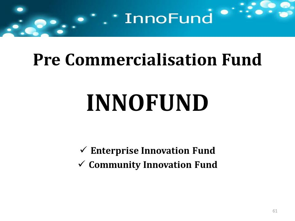 Pre Commercialisation Fund INNOFUND Enterprise Innovation Fund Community Innovation Fund 61
