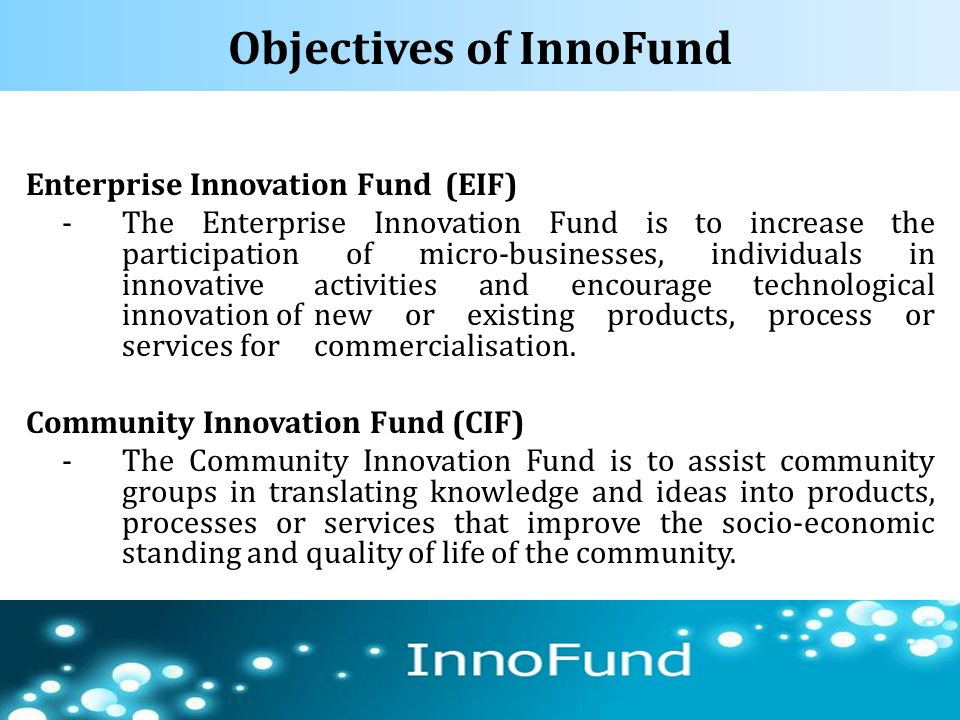 Objectives of InnoFund Enterprise Innovation Fund (EIF) -The Enterprise Innovation Fund is to increase the participation of micro-businesses, individu