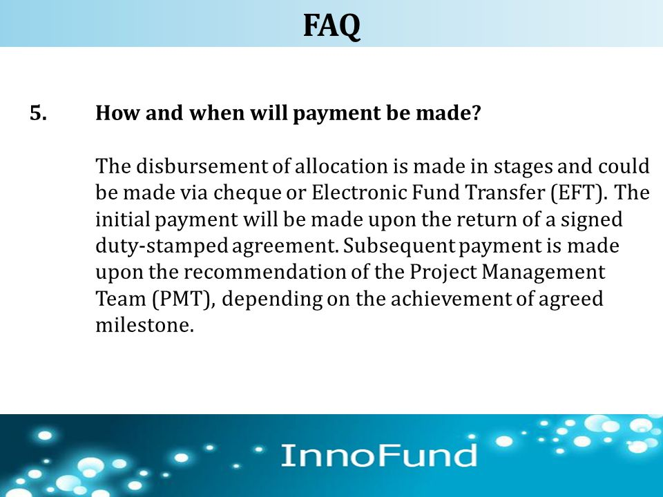 5.How and when will payment be made? The disbursement of allocation is made in stages and could be made via cheque or Electronic Fund Transfer (EFT).