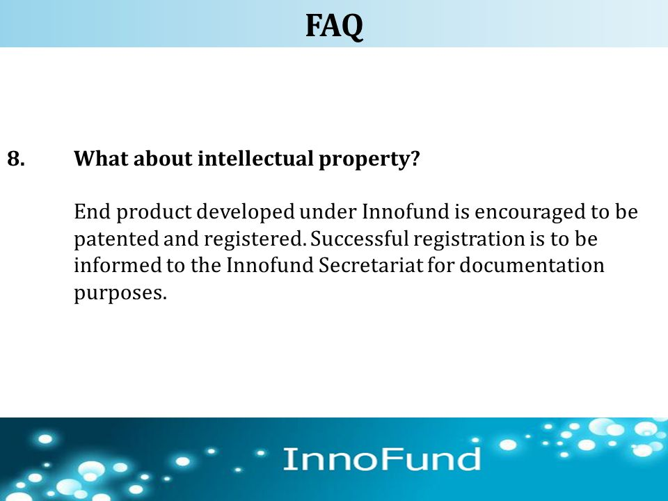8.What about intellectual property? End product developed under Innofund is encouraged to be patented and registered. Successful registration is to be