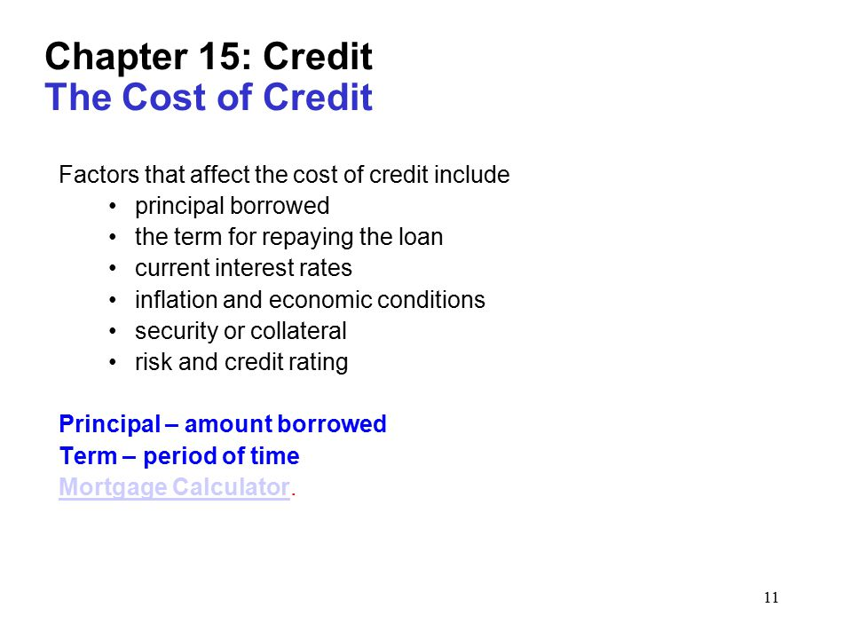 11 Chapter 15: Credit The Cost of Credit Factors that affect the cost of credit include principal borrowed the term for repaying the loan current interest rates inflation and economic conditions security or collateral risk and credit rating Principal – amount borrowed Term – period of time Mortgage CalculatorMortgage Calculator.