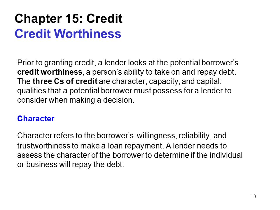 13 Chapter 15: Credit Credit Worthiness Prior to granting credit, a lender looks at the potential borrower's credit worthiness, a person's ability to take on and repay debt.