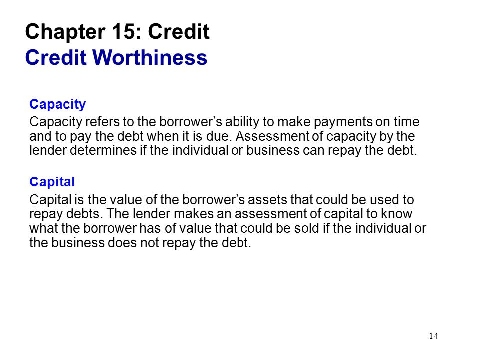 14 Chapter 15: Credit Credit Worthiness Capacity Capacity refers to the borrower's ability to make payments on time and to pay the debt when it is due