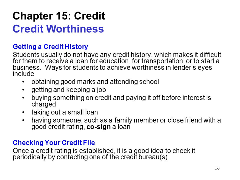 16 Chapter 15: Credit Credit Worthiness Getting a Credit History Students usually do not have any credit history, which makes it difficult for them to