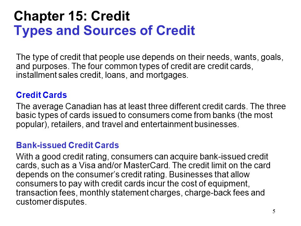 5 Chapter 15: Credit Types and Sources of Credit The type of credit that people use depends on their needs, wants, goals, and purposes.
