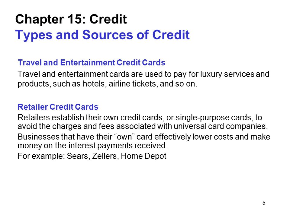 6 Chapter 15: Credit Types and Sources of Credit Travel and Entertainment Credit Cards Travel and entertainment cards are used to pay for luxury servi