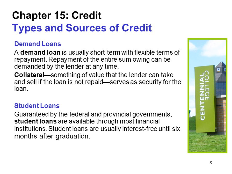 9 Chapter 15: Credit Types and Sources of Credit Demand Loans A demand loan is usually short-term with flexible terms of repayment.