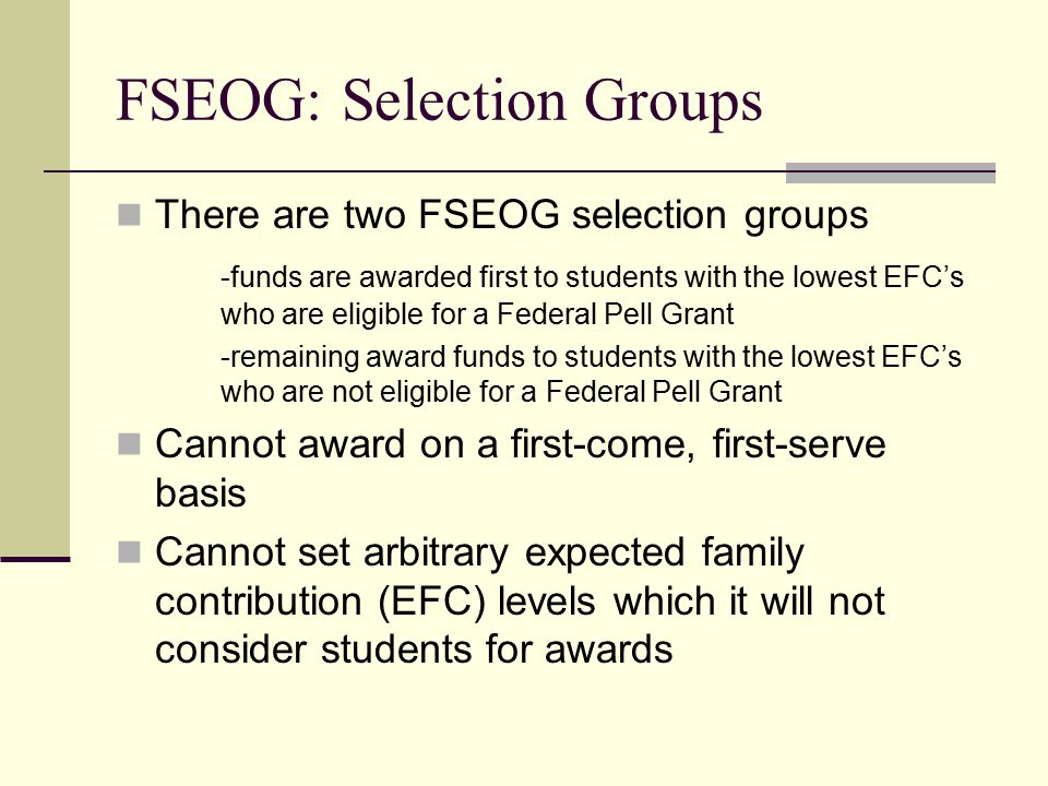 FSEOG: Selection Groups There are two FSEOG selection groups -funds are awarded first to students with the lowest EFC's who are eligible for a Federal Pell Grant -remaining award funds to students with the lowest EFC's who are not eligible for a Federal Pell Grant Cannot award on a first-come, first-serve basis Cannot set arbitrary expected family contribution (EFC) levels which it will not consider students for awards