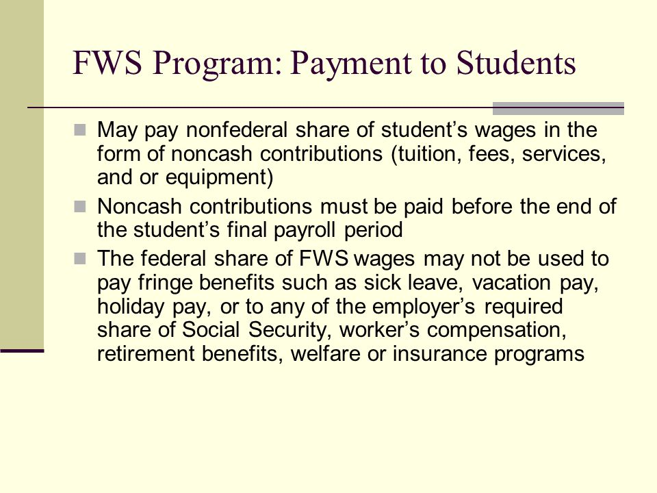FWS Program: Payment to Students May pay nonfederal share of student's wages in the form of noncash contributions (tuition, fees, services, and or equipment) Noncash contributions must be paid before the end of the student's final payroll period The federal share of FWS wages may not be used to pay fringe benefits such as sick leave, vacation pay, holiday pay, or to any of the employer's required share of Social Security, worker's compensation, retirement benefits, welfare or insurance programs