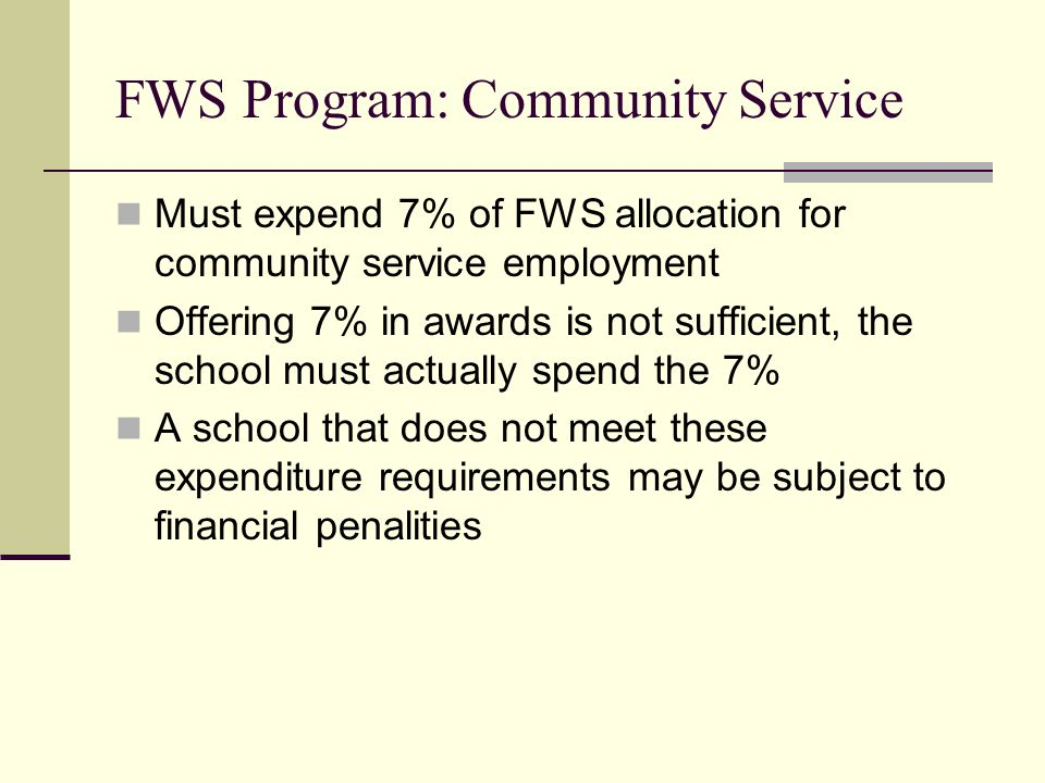 FWS Program: Community Service Must expend 7% of FWS allocation for community service employment Offering 7% in awards is not sufficient, the school must actually spend the 7% A school that does not meet these expenditure requirements may be subject to financial penalities