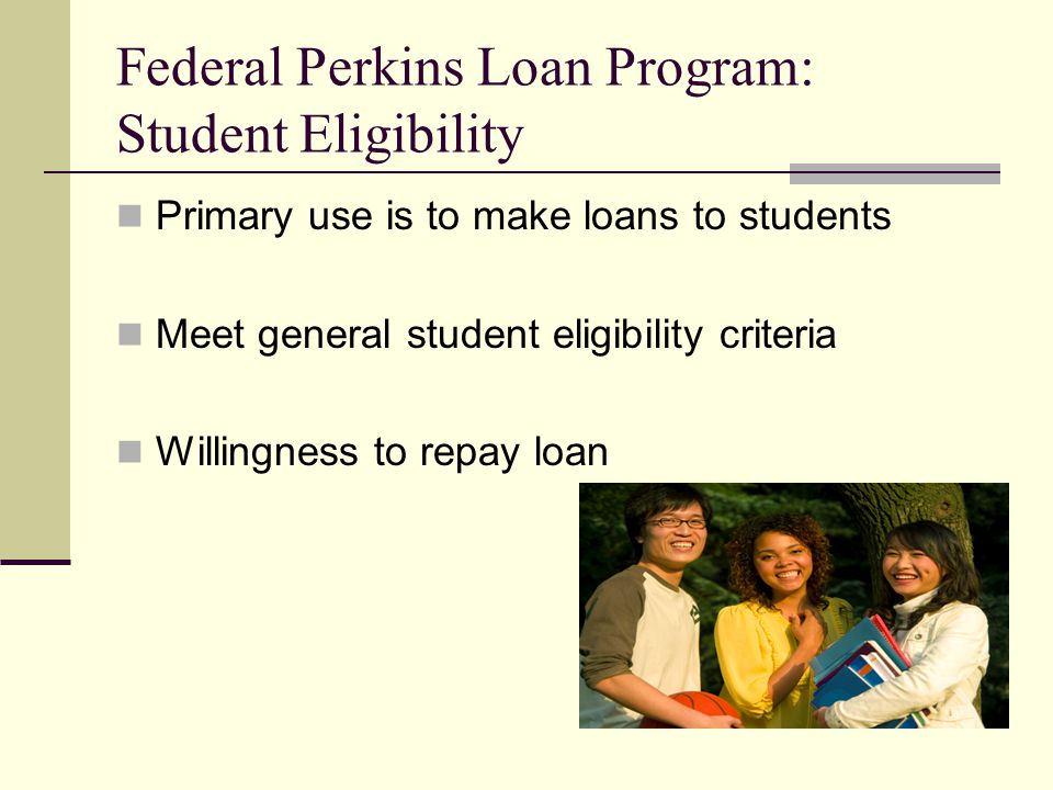 Federal Perkins Loan Program: Student Eligibility Primary use is to make loans to students Meet general student eligibility criteria Willingness to repay loan