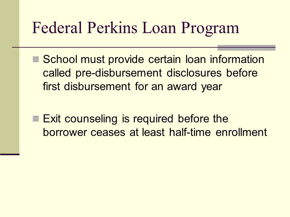 Federal Perkins Loan Program School must provide certain loan information called pre-disbursement disclosures before first disbursement for an award year Exit counseling is required before the borrower ceases at least half-time enrollment