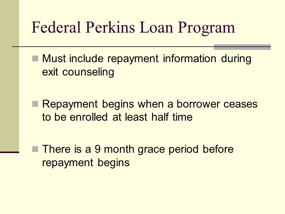 Federal Perkins Loan Program Must include repayment information during exit counseling Repayment begins when a borrower ceases to be enrolled at least half time There is a 9 month grace period before repayment begins