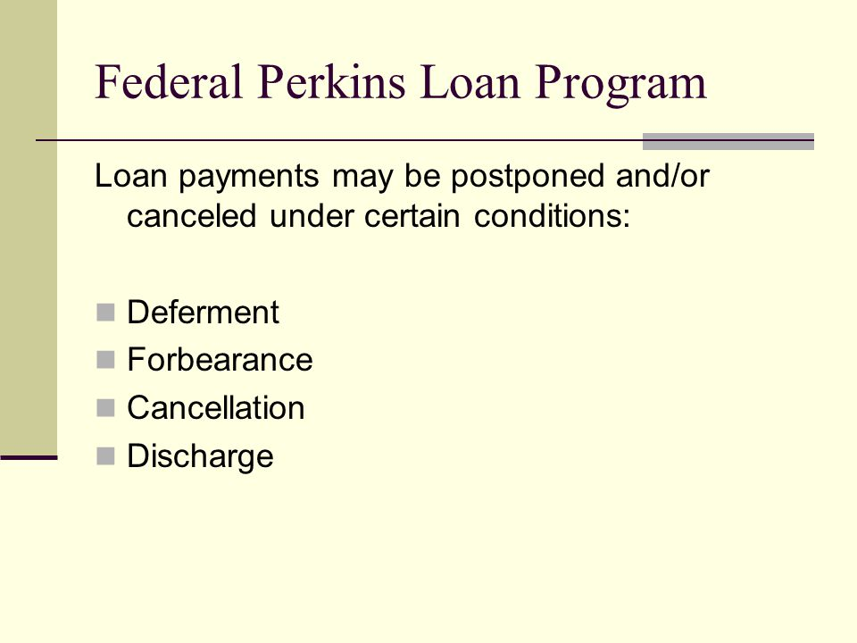 Federal Perkins Loan Program Loan payments may be postponed and/or canceled under certain conditions: Deferment Forbearance Cancellation Discharge