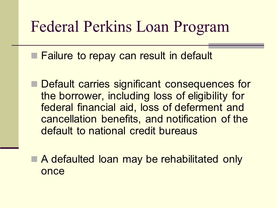 Federal Perkins Loan Program Failure to repay can result in default Default carries significant consequences for the borrower, including loss of eligibility for federal financial aid, loss of deferment and cancellation benefits, and notification of the default to national credit bureaus A defaulted loan may be rehabilitated only once