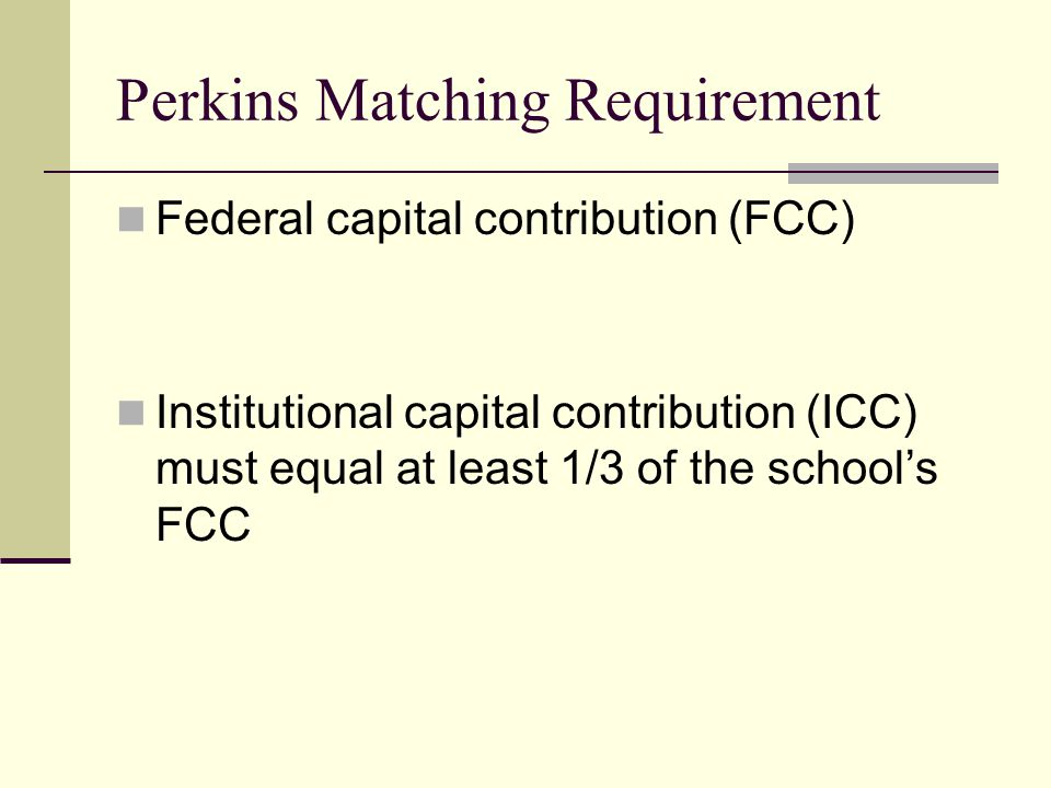 Perkins Matching Requirement Federal capital contribution (FCC) Institutional capital contribution (ICC) must equal at least 1/3 of the school's FCC