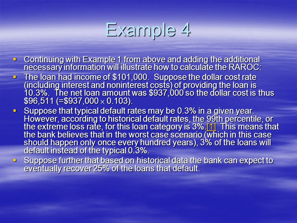 Example 4  Continuing with Example 1 from above and adding the additional necessary information will illustrate how to calculate the RAROC:  The loan had income of $101,000.