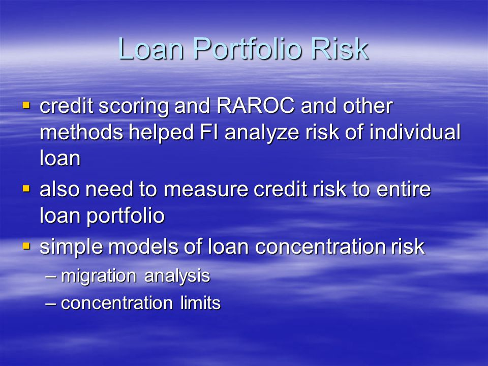 Loan Portfolio Risk  credit scoring and RAROC and other methods helped FI analyze risk of individual loan  also need to measure credit risk to entire loan portfolio  simple models of loan concentration risk –migration analysis –concentration limits