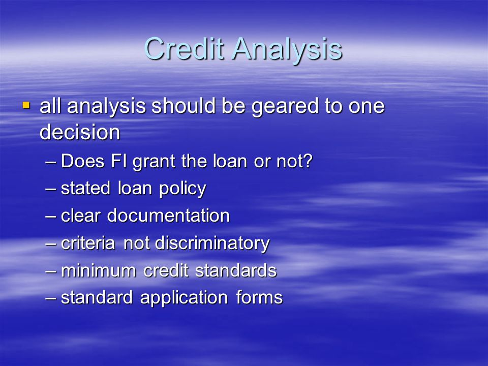 Credit Analysis  all analysis should be geared to one decision –Does FI grant the loan or not.