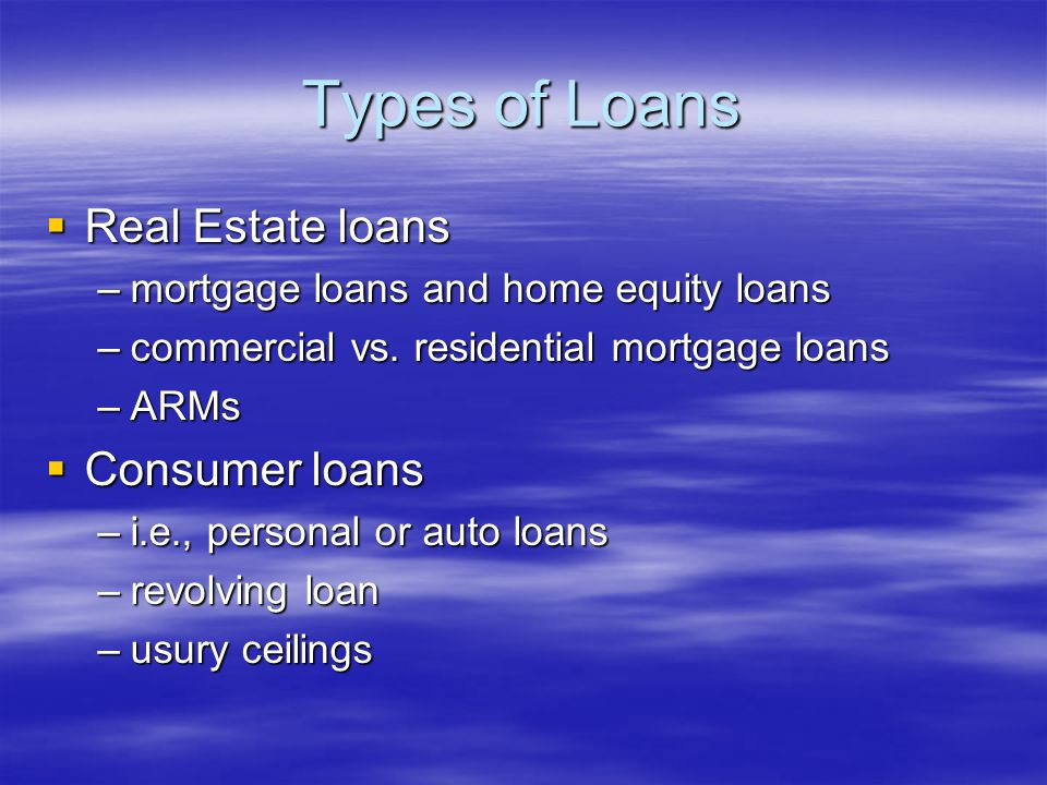 Types of Loans  Real Estate loans –mortgage loans and home equity loans –commercial vs.