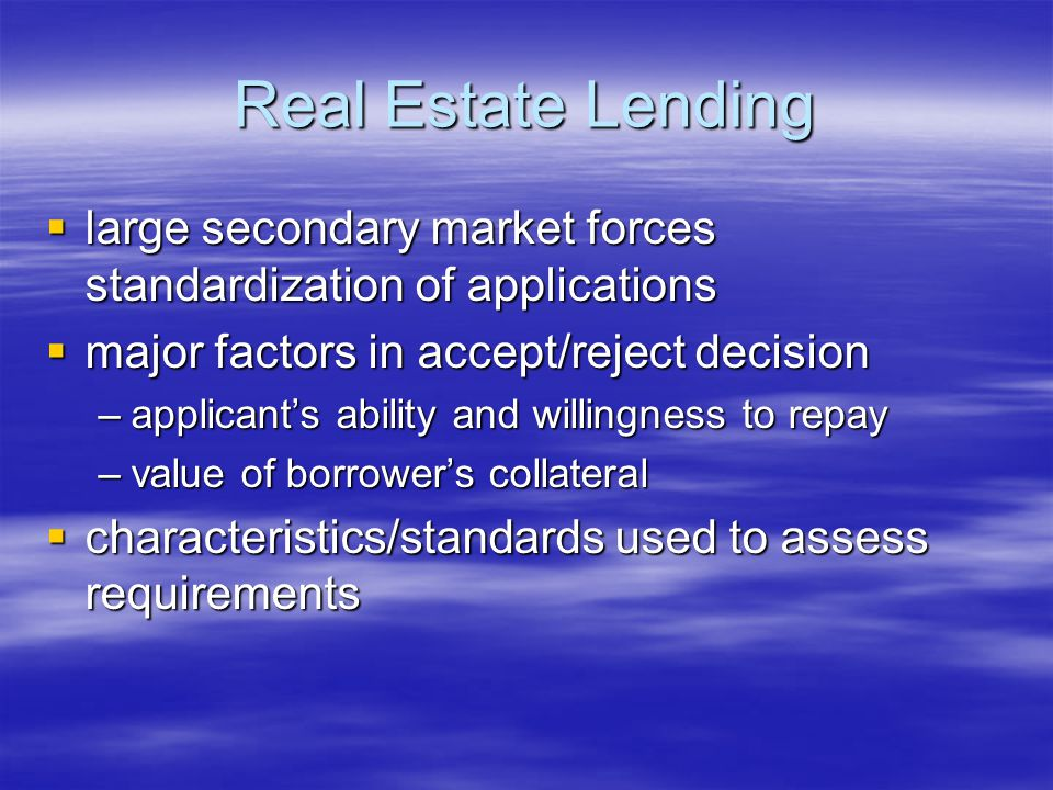 Real Estate Lending  large secondary market forces standardization of applications  major factors in accept/reject decision –applicant's ability and willingness to repay –value of borrower's collateral  characteristics/standards used to assess requirements