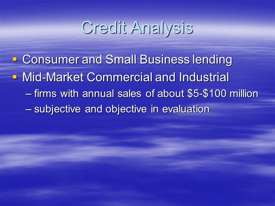 Credit Analysis  Consumer and Small Business lending  Mid-Market Commercial and Industrial –firms with annual sales of about $5-$100 million –subjective and objective in evaluation