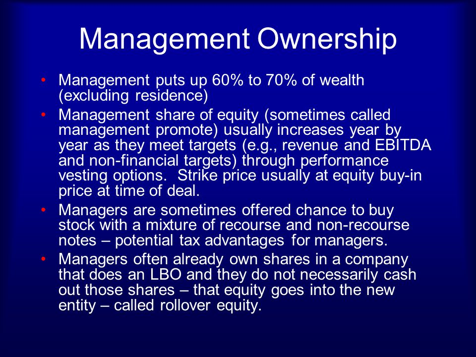 Management Ownership Management puts up 60% to 70% of wealth (excluding residence) Management share of equity (sometimes called management promote) us