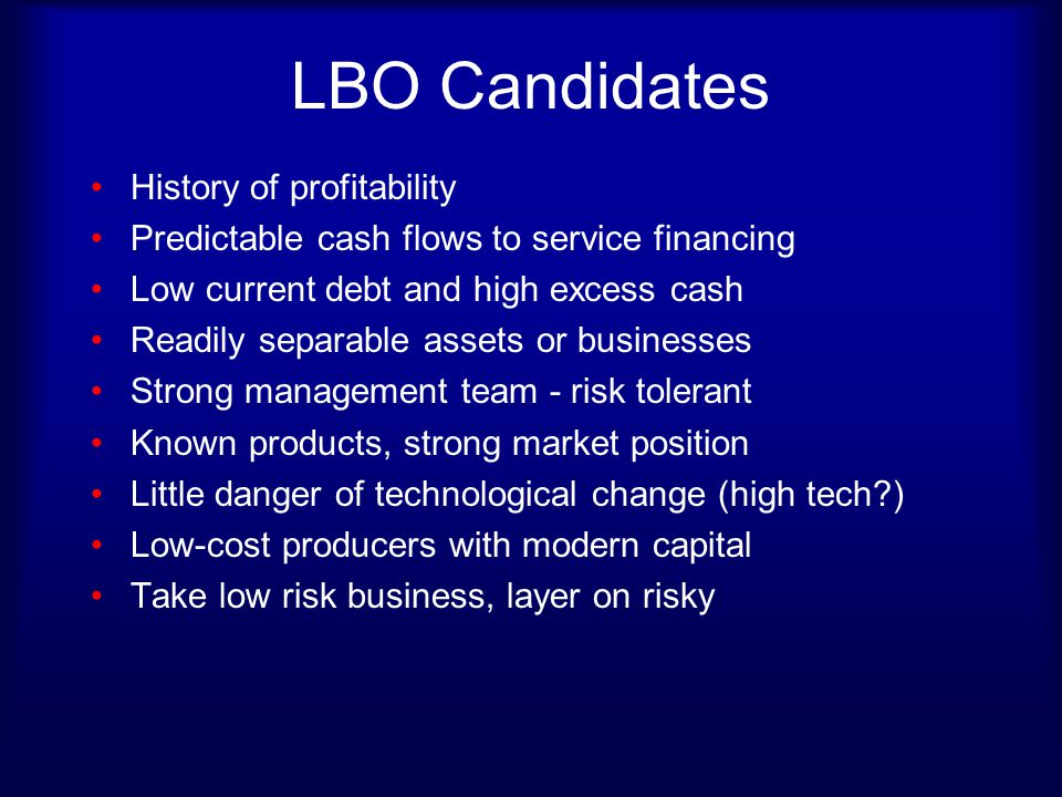LBO Candidates History of profitability Predictable cash flows to service financing Low current debt and high excess cash Readily separable assets or