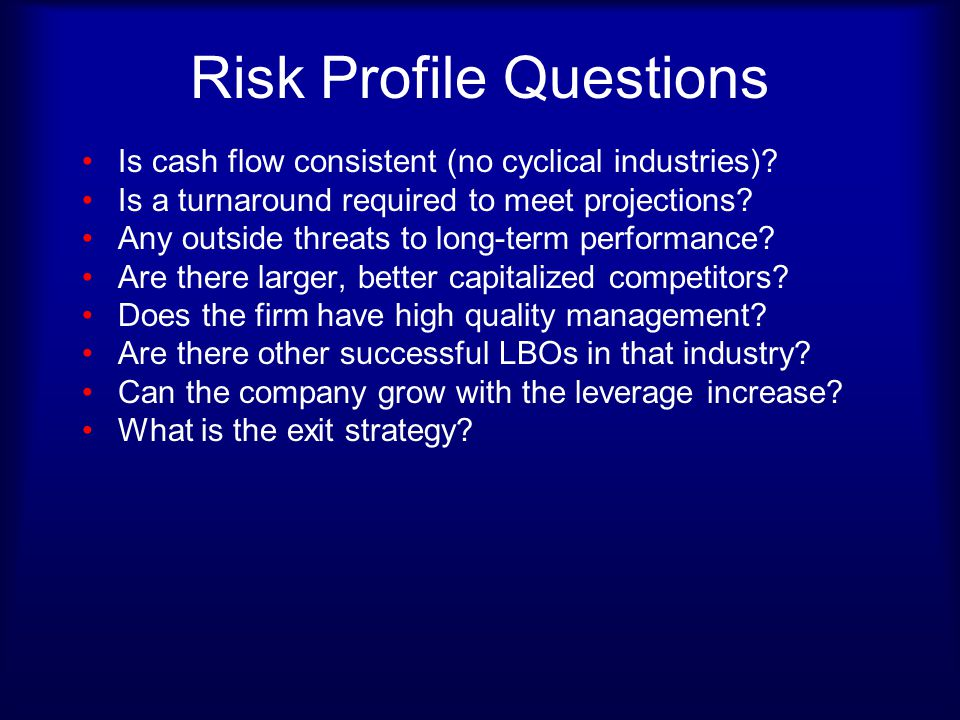 Risk Profile Questions Is cash flow consistent (no cyclical industries)? Is a turnaround required to meet projections? Any outside threats to long-ter
