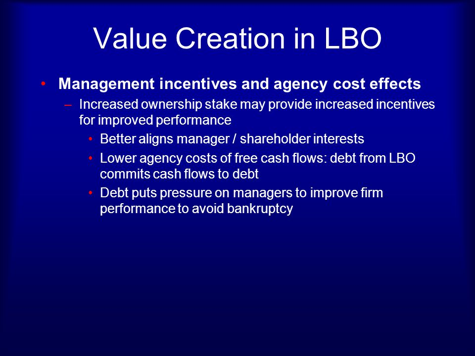 Value Creation in LBO Management incentives and agency cost effects –Increased ownership stake may provide increased incentives for improved performan