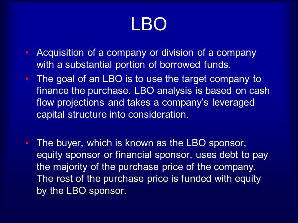 LBOs LBOs are a way to take a public company private, or put a company in the hands of the current management, MBO.