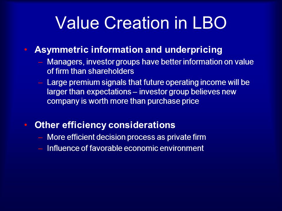 Value Creation in LBO Asymmetric information and underpricing –Managers, investor groups have better information on value of firm than shareholders –L