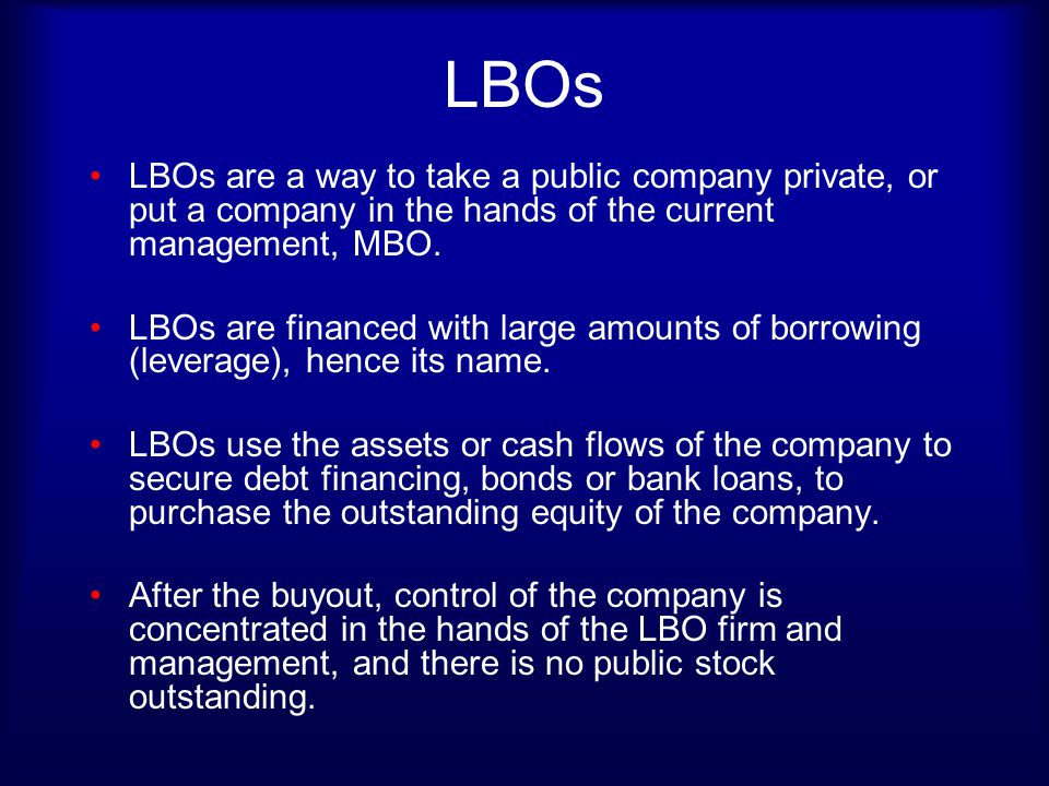LBO Candidates History of profitability Predictable cash flows to service financing Low current debt and high excess cash Readily separable assets or businesses Strong management team - risk tolerant Known products, strong market position Little danger of technological change (high tech?) Low-cost producers with modern capital Take low risk business, layer on risky