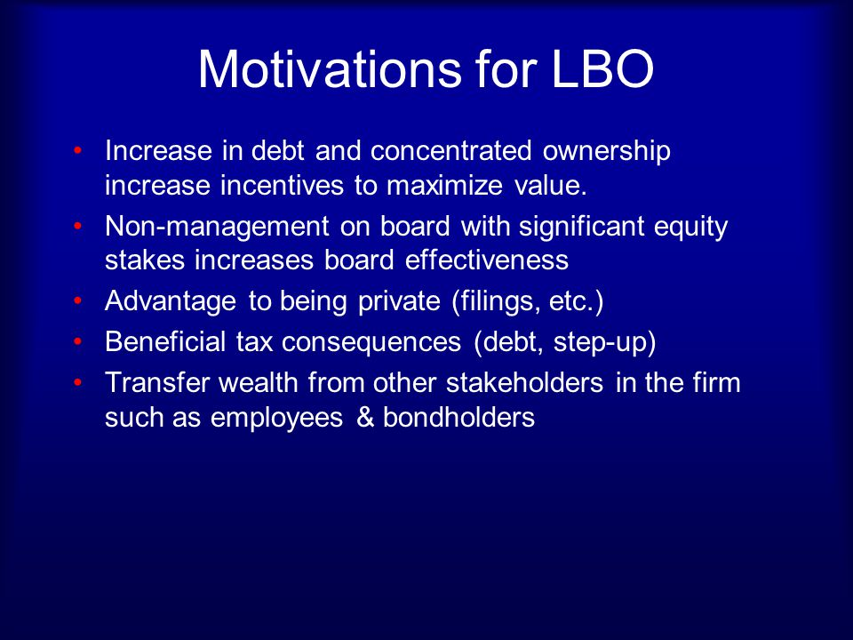 Motivations for LBO Increase in debt and concentrated ownership increase incentives to maximize value. Non-management on board with significant equity