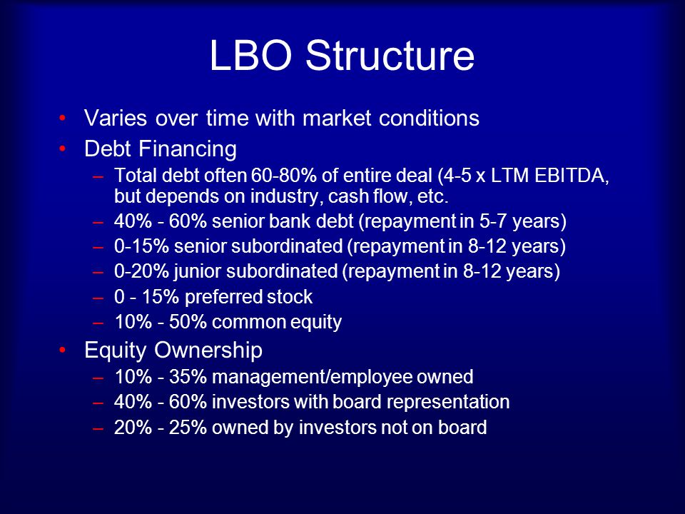 LBO Financing LBO sponsors have equity funds raised from institutions like pensions & insurance companies Some have mezzanine funds as well that can be used for junior subordinated debt and preferred Occasionally, sponsors bring in other equity investors or another sponsor to minimize their exposure Balance from commercial banks (bridge loans, term loans, revolvers) & other mezzanine sources Banks concentrate on collateral of the company, cash flows, level of equity financing from the sponsor, coverage ratios, ability to repay (5-7 yr)