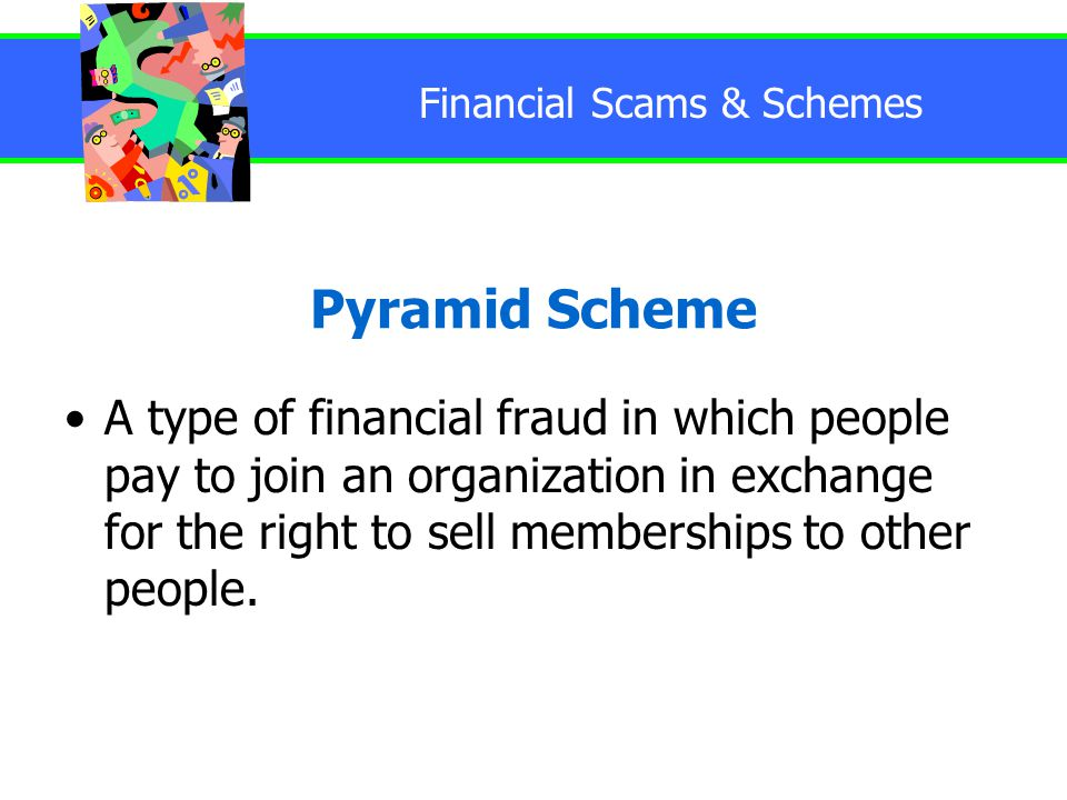 Financial Scams & Schemes Pyramid Scheme A type of financial fraud in which people pay to join an organization in exchange for the right to sell memberships to other people.