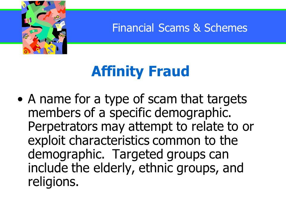 Financial Scams & Schemes Affinity Fraud A name for a type of scam that targets members of a specific demographic.