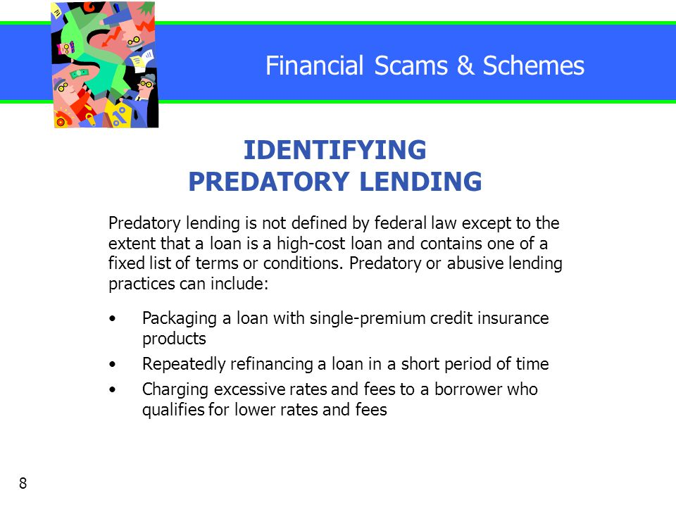Financial Scams & Schemes IDENTIFYING PREDATORY LENDING Packaging a loan with single-premium credit insurance products Repeatedly refinancing a loan in a short period of time Charging excessive rates and fees to a borrower who qualifies for lower rates and fees 8 Predatory lending is not defined by federal law except to the extent that a loan is a high-cost loan and contains one of a fixed list of terms or conditions.