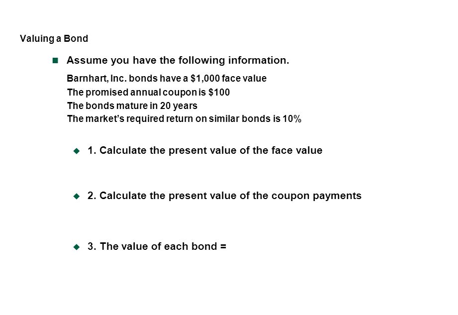 Valuing a Bond Assume you have the following information. Barnhart, Inc. bonds have a $1,000 face value The promised annual coupon is $100 The bonds m