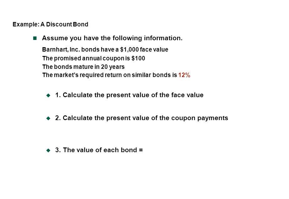 Example: A Discount Bond Assume you have the following information. Barnhart, Inc. bonds have a $1,000 face value The promised annual coupon is $100 T
