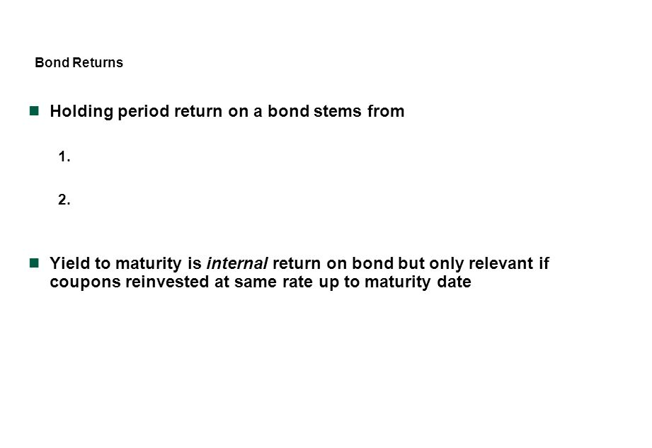 Bond Returns Holding period return on a bond stems from 1. 2. Yield to maturity is internal return on bond but only relevant if coupons reinvested at