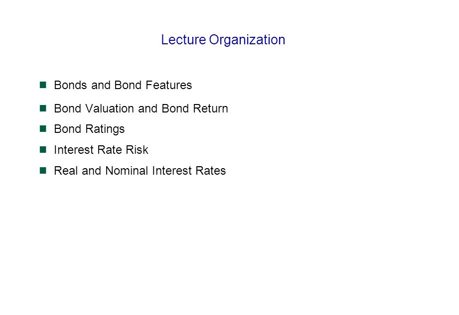 Lecture Organization Bonds and Bond Features Bond Valuation and Bond Return Bond Ratings Interest Rate Risk Real and Nominal Interest Rates
