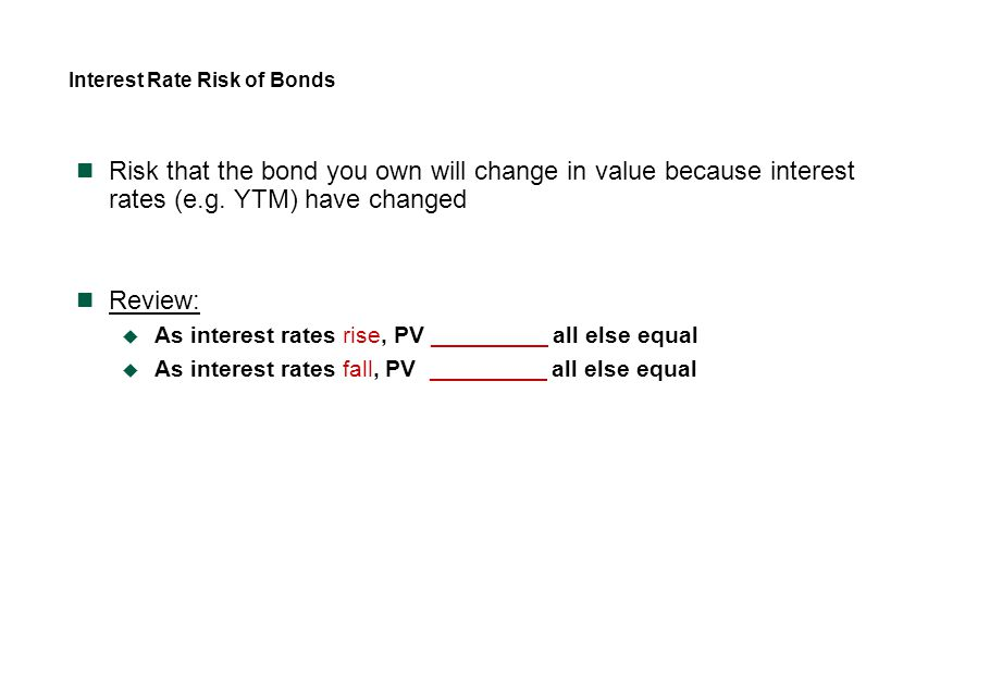 Interest Rate Risk of Bonds Risk that the bond you own will change in value because interest rates (e.g. YTM) have changed Review:  As interest rates