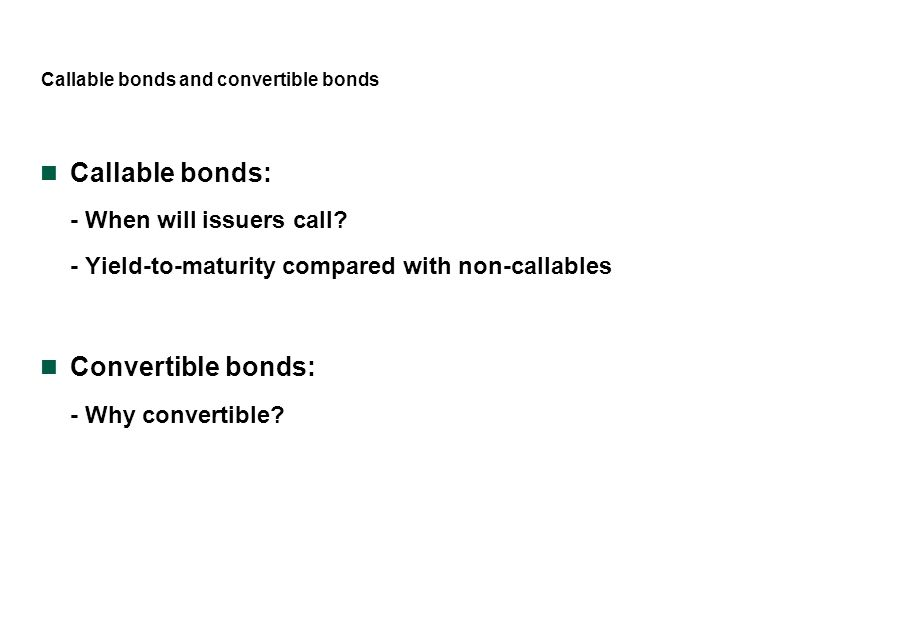 Callable bonds and convertible bonds Callable bonds: - When will issuers call? - Yield-to-maturity compared with non-callables Convertible bonds: - Wh