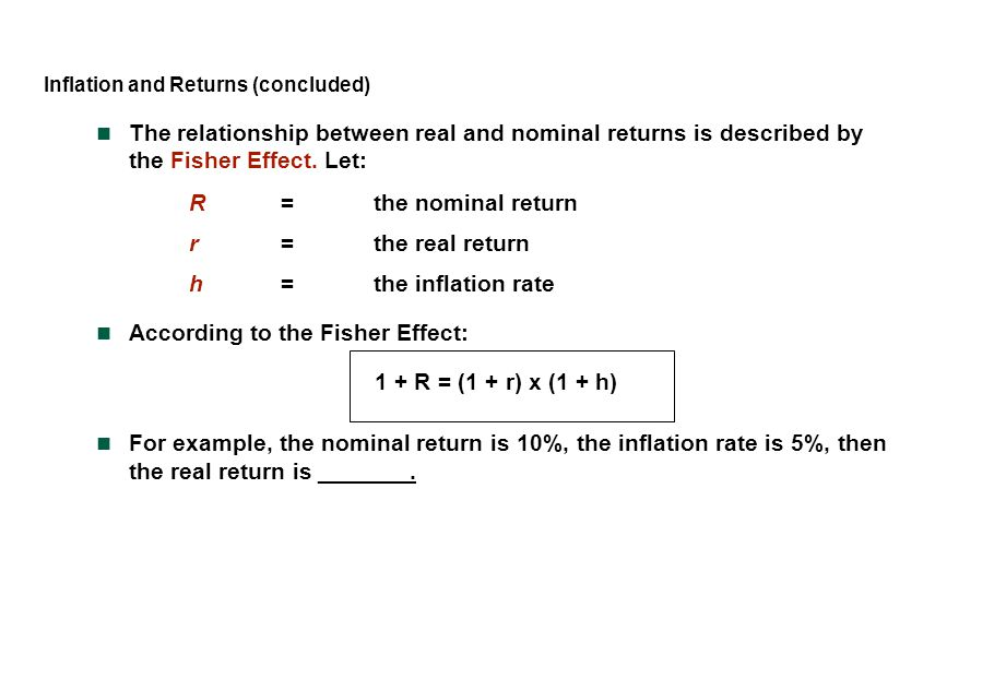 Inflation and Returns (concluded) The relationship between real and nominal returns is described by the Fisher Effect. Let: R=the nominal return r=the