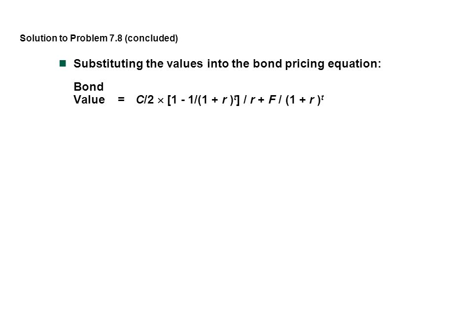 Solution to Problem 7.8 (concluded) Substituting the values into the bond pricing equation: Bond Value = C/2  [1 - 1/(1 + r ) t ] / r + F / (1 + r )