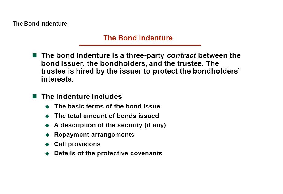 The Bond Indenture The bond indenture is a three-party contract between the bond issuer, the bondholders, and the trustee. The trustee is hired by the