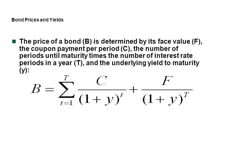 Bond Prices and Yields The price of a bond (B) is determined by its face value (F), the coupon payment per period (C), the number of periods until mat