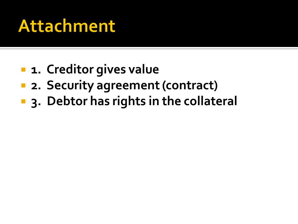  1. Creditor gives value  2.Security agreement (contract)  3.